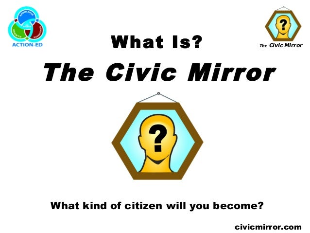 The Civic Mirrorcivicmirror.comWhat Is?The Civic MirrorWhat kind of citizen will you become?
