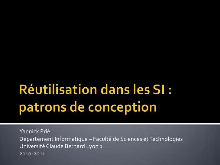 Réutilisation dans les SI : patrons de conception<br />Yannick Prié<br />Département Informatique – Faculté de Sciences et...