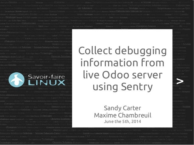 Collect debugging information from live Odoo server using Sentry Sandy Carter Maxime Chambreuil June the 5th, 2014