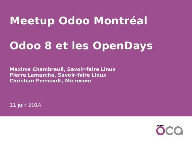 1 Meetup Odoo Montréal Odoo 8 et les OpenDays Maxime Chambreuil, Savoir-faire Linux Pierre Lamarche, Savoir-faire Linux Ch...