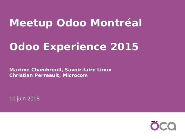 1 Meetup Odoo Montréal Odoo Experience 2015 Maxime Chambreuil, Savoir-faire Linux Christian Perreault, Microcom 10 juin 20...