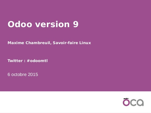 1 Odoo version 9 Maxime Chambreuil, Savoir-faire Linux Twitter : #odoomtl 6 octobre 2015