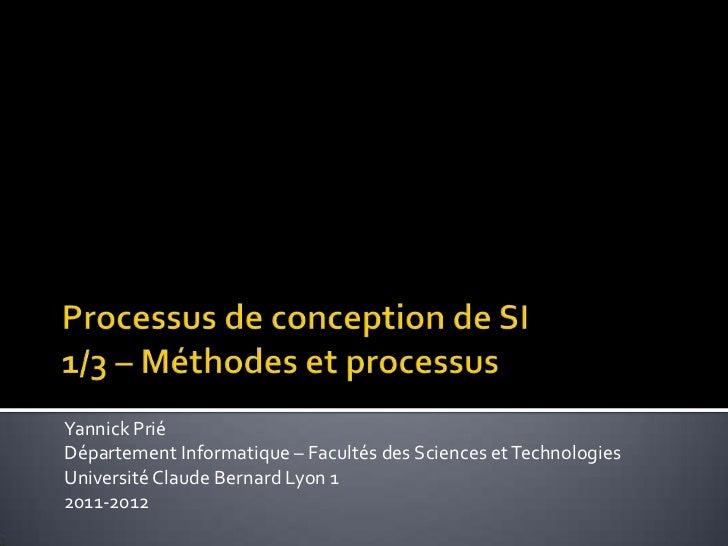 Processus de conception de SI1/3 – Méthodes et processus<br />Yannick Prié<br />Département Informatique – Facultés des Sc...