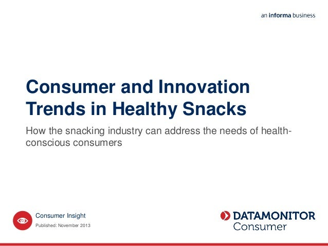 Consumer Insight Consumer and Innovation Trends in Healthy Snacks How the snacking industry can address the needs of healt...