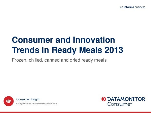 Consumer and Innovation Trends in Ready Meals 2013 Frozen, chilled, canned and dried ready meals Category Series. Publishe...