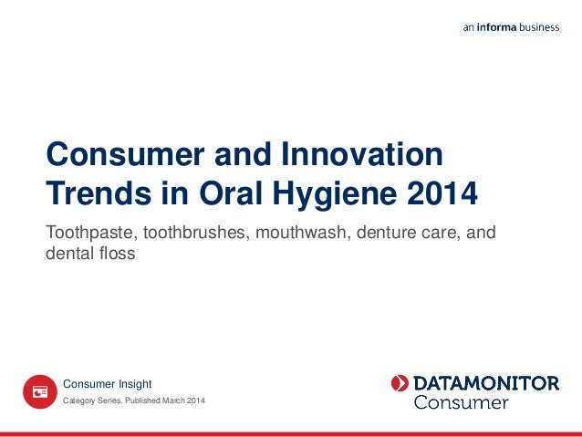 Consumer and Innovation Trends in Oral Hygiene 2014 Toothpaste, toothbrushes, mouthwash, denture care, and dental floss Ca...