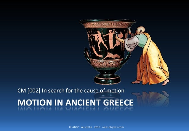 © ABCC Australia 2015 new-physics.com MOTION IN ANCIENT GREECE CM [002] In search for the cause of motion