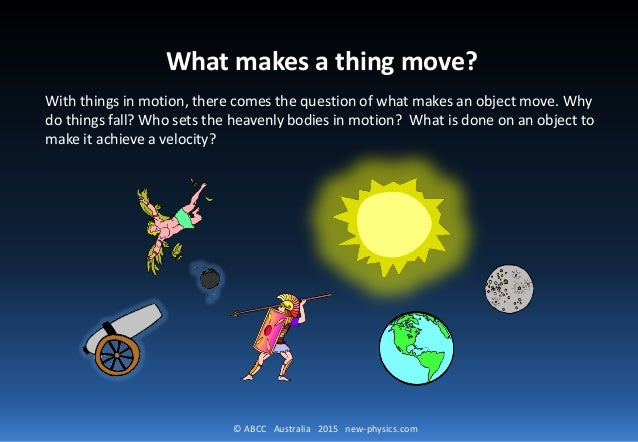 © ABCC Australia 2015 new-physics.com What makes a thing move? With things in motion, there comes the question of what mak...