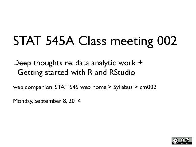 STAT 545A Class meeting 002  Deep thoughts re: data analytic work +  Getting started with R and RStudio  web companion: ST...