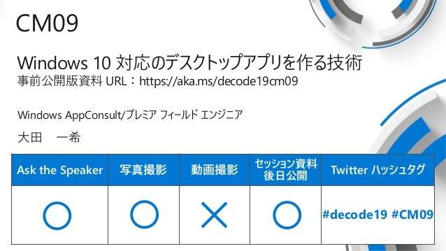 Ask the Speaker 写真撮影 動画撮影 セッション資料 後日公開 Twitter ハッシュタグ CM09 Windows 10 対応のデスクトップアプリを作る技術 事前公開版資料 URL:https://aka.ms/decode1...
