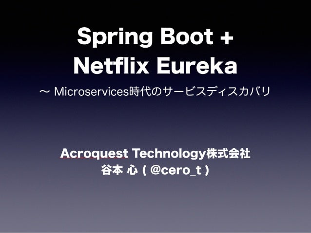 Spring Boot + Netflix Eureka ∼ Microservices時代のサービスディスカバリ Acroquest Technology株式会社 谷本 心 ( @cero_t )