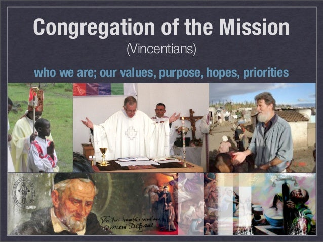 Congregation of the Mission                  (Vincentians)who we are; our values, purpose, hopes, priorities