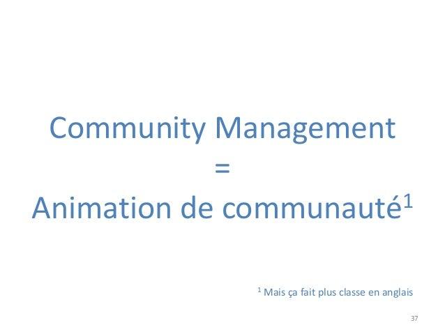 37 Community Management = Animation de communauté1 1 Mais ça fait plus classe en anglais