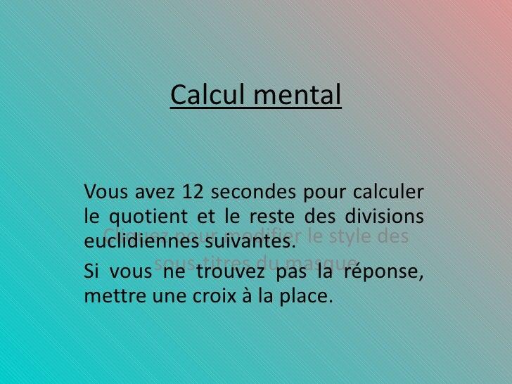 Calcul mental Vous avez 12 secondes pour calculer le quotient et le reste des divisions euclidiennes suivantes. Si vous ne...