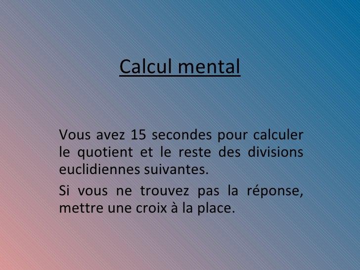 Calcul mental Vous avez 15 secondes pour calculer le quotient et le reste des divisions euclidiennes suivantes. Si vous ne...