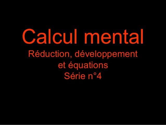 Calcul mentalRéduction, développement      et équations        Série n°4