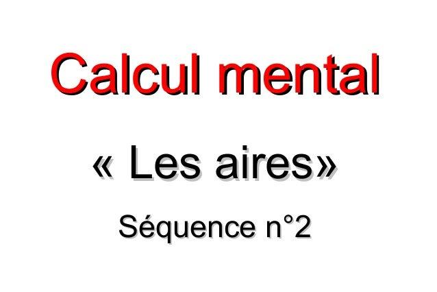 Calcul mentalCalcul mental «Les aires»«Les aires» Séquence n°2Séquence n°2
