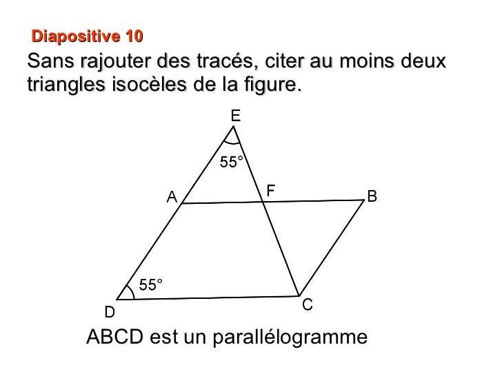 Diapositive 10 Sans rajouter des tracés, citer au moins deux triangles isocèles de la figure. ABCD est un parallélogramme