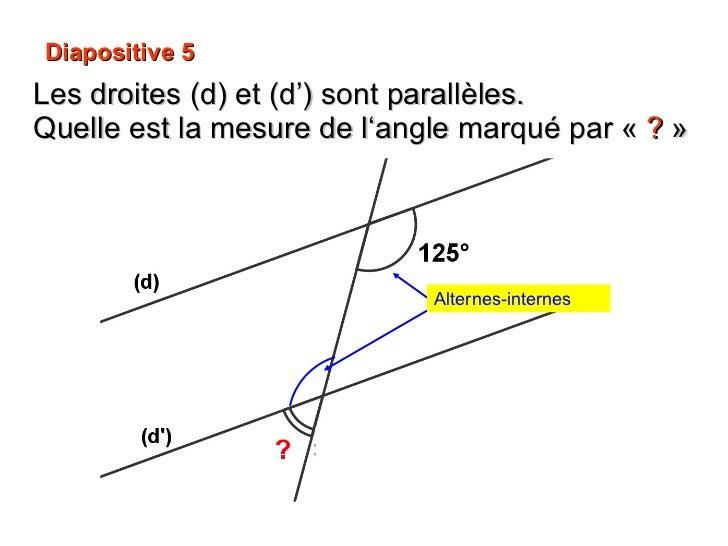 Diapositive 5 Les droites (d) et (d') sont parallèles.  Quelle est la mesure de l'angle marqué par « ? » Alternes-internes