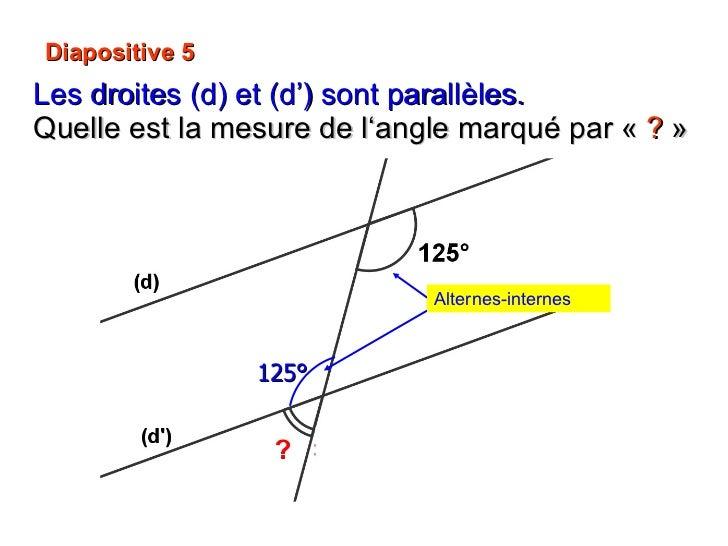 Diapositive 5 Les droites (d) et (d') sont parallèles.  Quelle est la mesure de l'angle marqué par « ? » 125° Alternes-i...