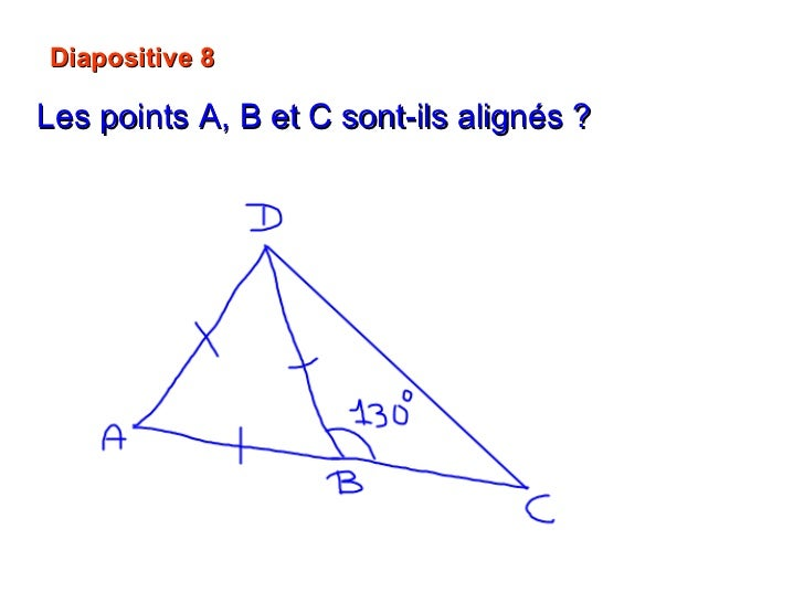 Diapositive 8 Les points A, B et C sont-ils alignés ?   60°  + 130° = 190° Non   A, B et C ne sont pas alignés.