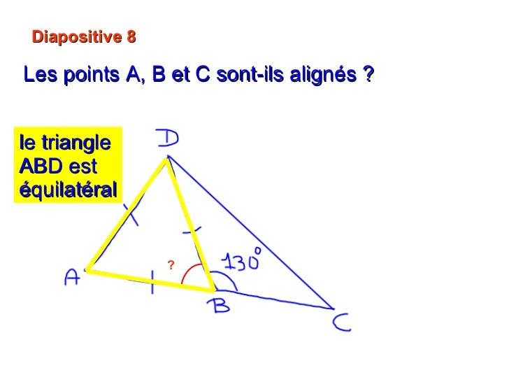 Diapositive 8 Les points A, B et C sont-ils alignés ?   ? 60°  + 130° = 190° Non   A, B et C ne sont pas alignés. le trian...