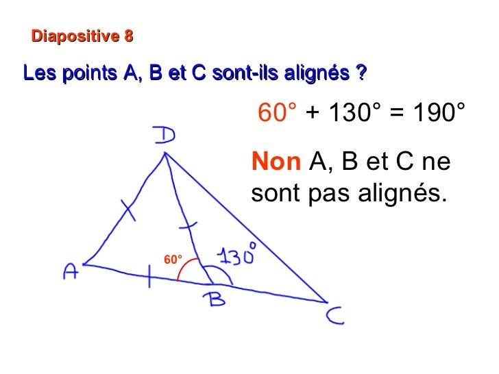 Diapositive 8 Les points A, B et C sont-ils alignés ?   60° 60°  + 130° = 190° Non   A, B et C ne sont pas alignés.