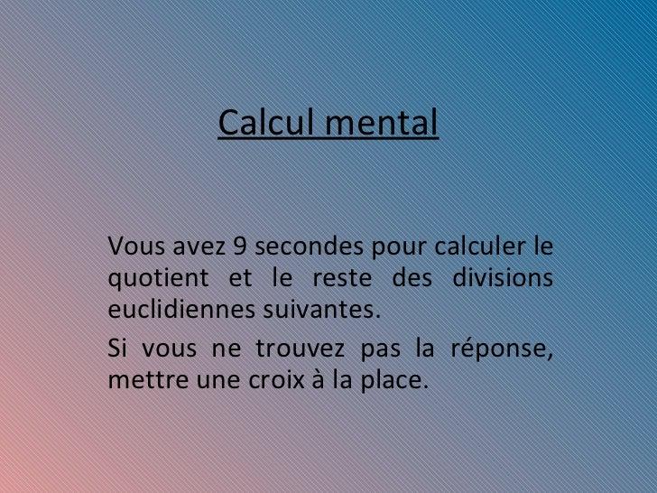 Calcul mental Vous avez 9 secondes pour calculer le quotient et le reste des divisions euclidiennes suivantes. Si vous ne ...