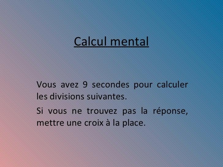 Calcul mental Vous avez 9 secondes pour calculer les divisions suivantes. Si vous ne trouvez pas la réponse, mettre une cr...