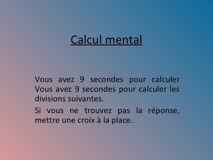 Calcul mental Vous avez 9 secondes pour calculer  Vous avez 9 secondes pour calculer les divisions suivantes. Si vous ne t...
