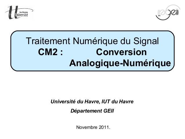 Mise en œuvre du TNS Page 1 sur 49Novembre 2011.Traitement Numérique du SignalCM2: ConversionAnalogique-NumériqueUnivers...