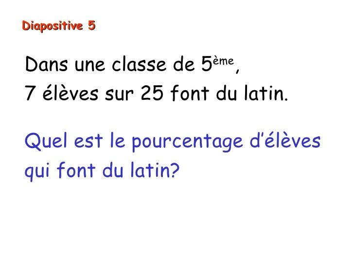 Diapositive 5Dans une classe de 5ème,7 élèves sur 25 font du latin.Quel est le pourcentage d'élèvesqui font du latin?