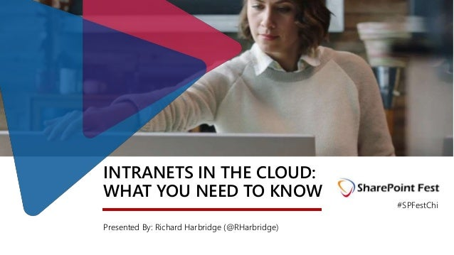 INTRANETS IN THE CLOUD: WHAT YOU NEED TO KNOW Presented By: Richard Harbridge (@RHarbridge) #SPFestChi