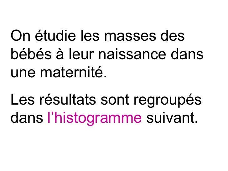 On étudie les masses desbébés à leur naissance dansune maternité.Les résultats sont regroupésdans l'histogramme suivant.