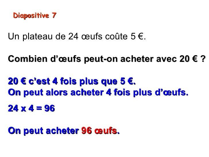 Diapositive 7Un plateau de 24 œufs coûte 5 €.Combien d'œufs peut-on acheter avec 20 € ?20 € c'est 4 fois plus que 5 €.On p...