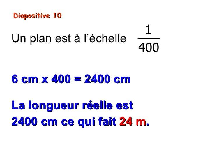 Diapositive 10                         1Un plan est à l'échelle                        4006 cm x 400 = 2400 cmLa longueur ...