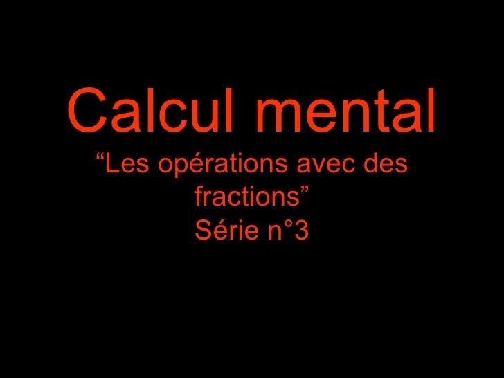 """Calcul mental """"Les opérations avec des        fractions""""        Série n°3"""