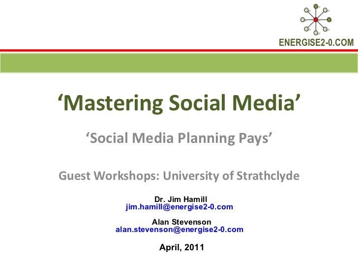 ' Mastering Social Media' ' Social Media Planning Pays' Guest Workshops: University of Strathclyde Dr. Jim Hamill  [email_...