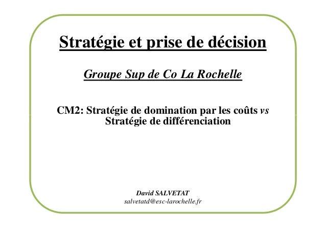 Stratégie et prise de décision Groupe Sup de Co La Rochelle CM2: Stratégie de domination par les coûts vs Stratégie de dif...