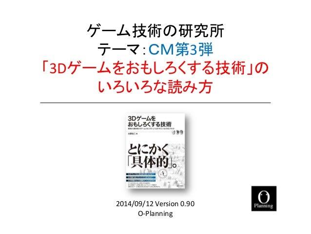 ゲーム技術の研究所 テーマ:CM第3弾 「3Dゲームをおもしろくする技術」の いろいろな読み方  O-Planning  2014/09/12 Version 0.90