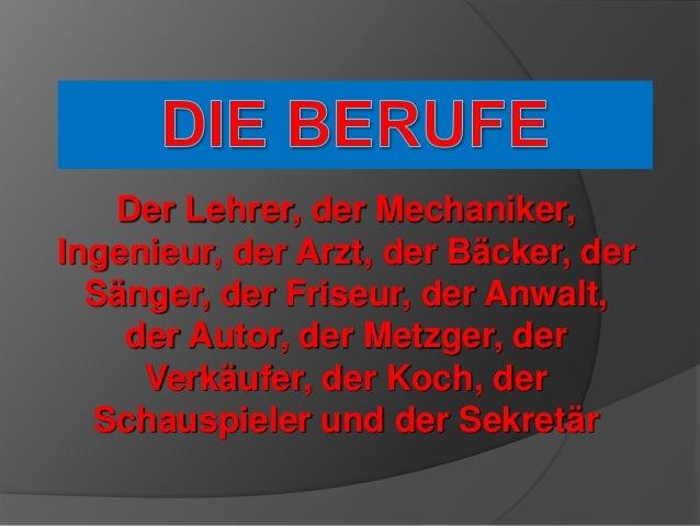 Der Lehrer, der Mechaniker, Ingenieur, der Arzt, der Bäcker, der Sänger, der Friseur, der Anwalt, der Autor, der Metzger, ...