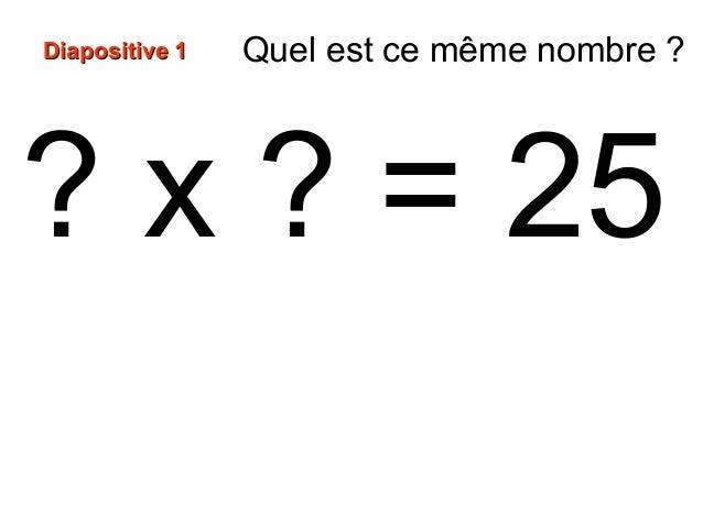 ? x ? = 25 Diapositive 1Diapositive 1 Quel est ce même nombre ?