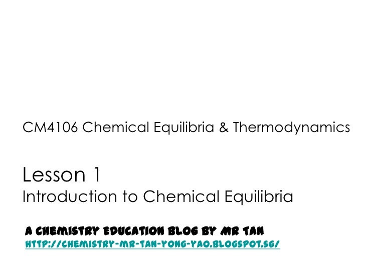 CM4106 Chemical Equilibria & ThermodynamicsLesson 1Introduction to Chemical EquilibriaA Chemistry Education Blog by Mr Tan...