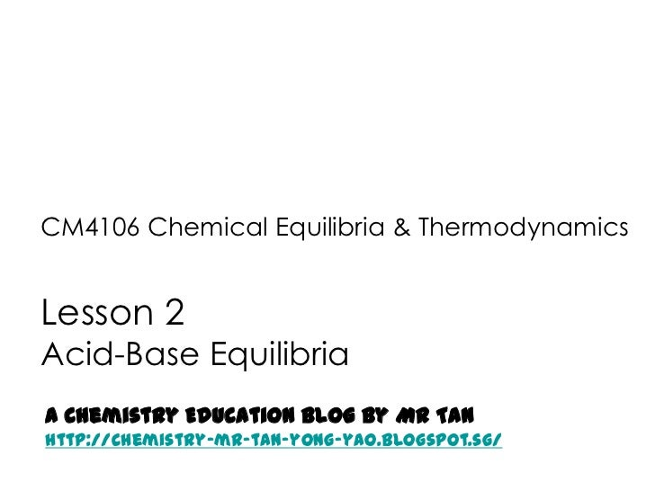 CM4106 Chemical Equilibria & ThermodynamicsLesson 2Acid-Base EquilibriaA Chemistry Education Blog by Mr Tanhttp://chemistr...