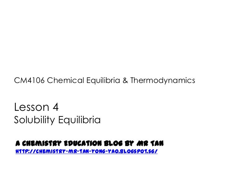 CM4106 Chemical Equilibria & ThermodynamicsLesson 4Solubility EquilibriaA Chemistry Education Blog by Mr Tanhttp://chemist...