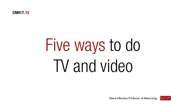 CM417.15  Five ways to do TV and video Edward Boches, Professor of Advertising