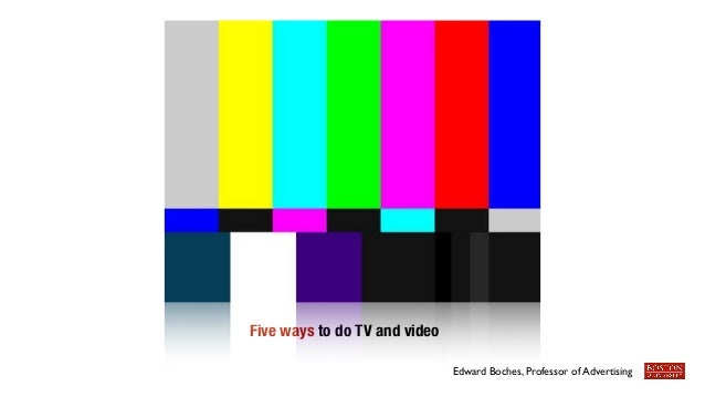 Five ways to do TV and video  Edward Boches, Professor of Advertising