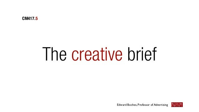 The creative brief CM417.5 Edward Boches, Professor of Advertising