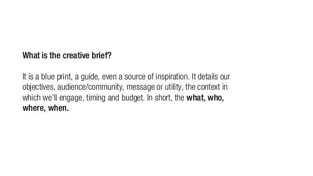 What is the creative brief? It is a blue print, a guide, even a source of inspiration. It details our objectives, audience...