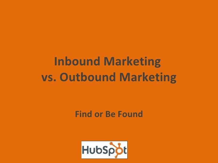Inbound Marketing  vs. Outbound Marketing Find or Be Found